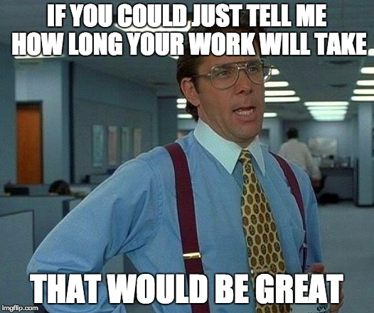 If you could just tell me how long your work will take, that would be great.