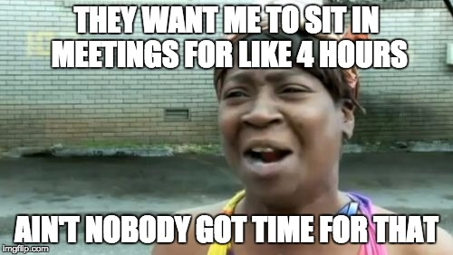 They want me to sit in meetings for like 4 hours - ain't nobody got time for that