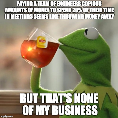 Paying a team of engineers copious amounts of money to spend 20% of their time in meetings seems like throwing money away, but that's none of my business.