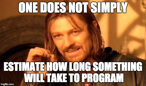 One does not simply estimate how long something will take to program.