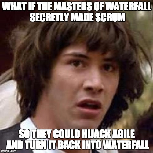 What if the Masters of Waterfall secretly made Scrum so they could hijack Agile and turn it back into Waterfall?