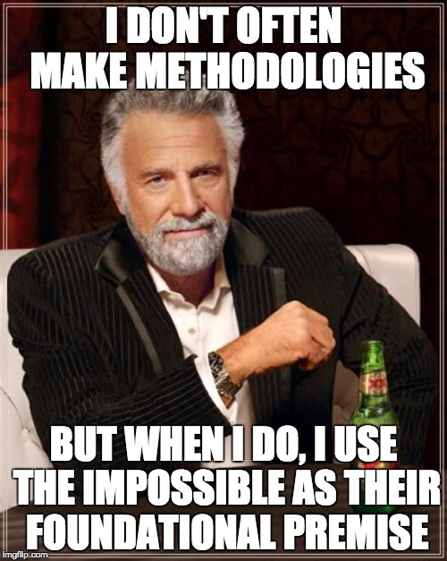 I don't often make methodologies, but when I do, I use the impossible as their foundational premise.