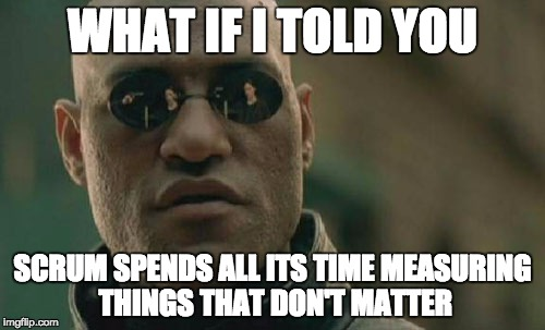 What if I told you Scrum spends all its time measuring things that don't matter