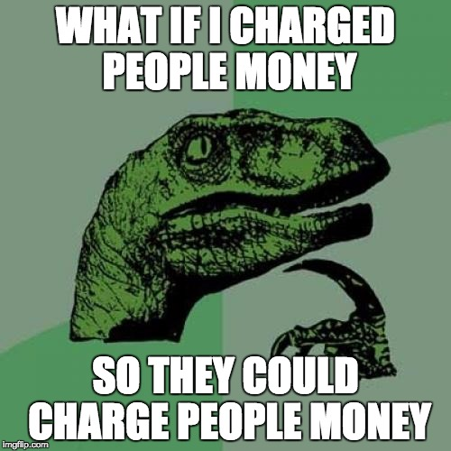 What if I charged people money so they could charge people money?